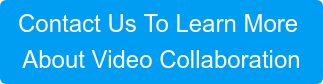 Contact Us To Learn More  About Video Collaboration